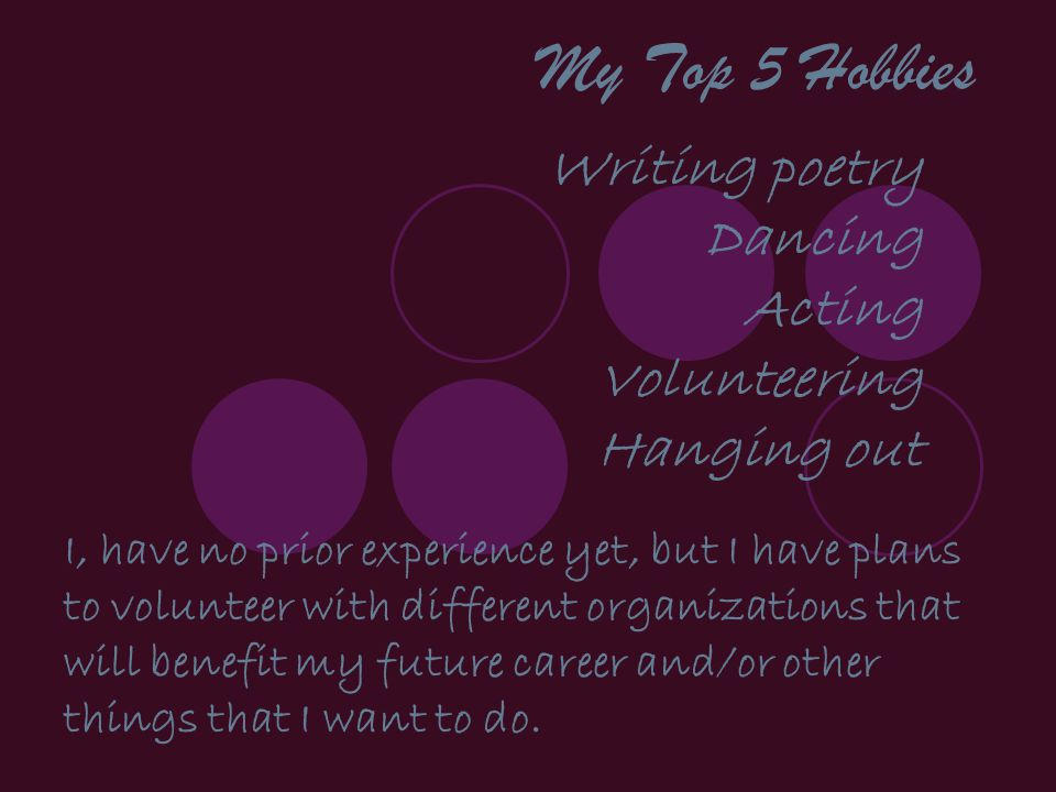 My Top 5 Hobbies Writing poetry Dancing Acting Volunteering Hanging out I, have no prior experience yet, but I have plans to volunteer with different organizations that will benefit my future career and/or other things that I want to do.