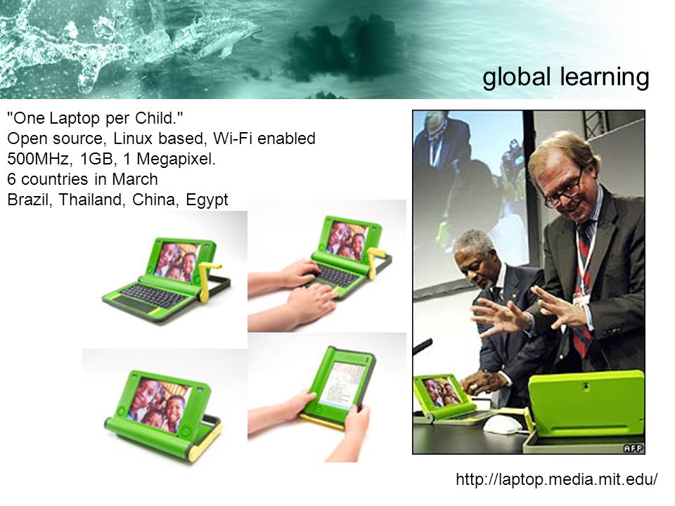 One Laptop per Child. Open source, Linux based, Wi-Fi enabled 500MHz, 1GB, 1 Megapixel.