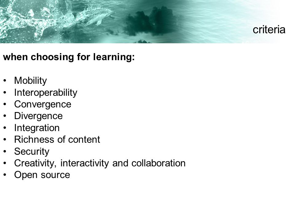 when choosing for learning: Mobility Interoperability Convergence Divergence Integration Richness of content Security Creativity, interactivity and co