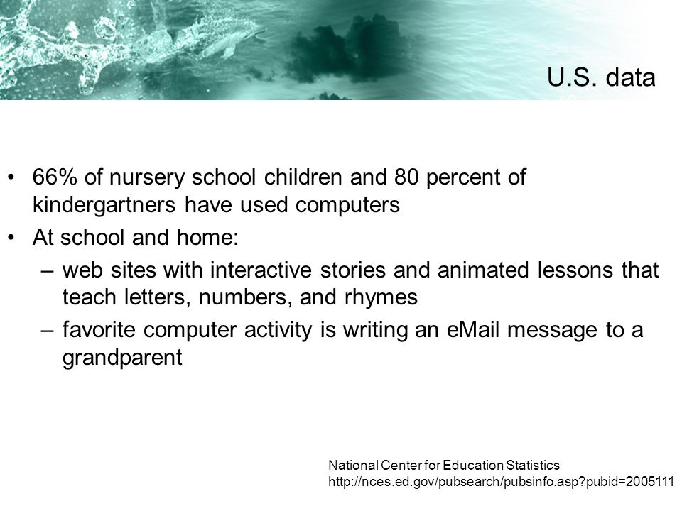 66% of nursery school children and 80 percent of kindergartners have used computers At school and home: –web sites with interactive stories and animat