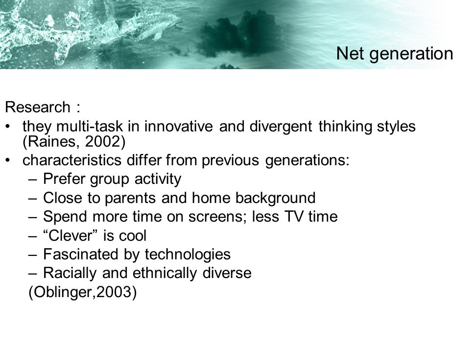 Research : they multi-task in innovative and divergent thinking styles (Raines, 2002) characteristics differ from previous generations: –Prefer group activity –Close to parents and home background –Spend more time on screens; less TV time –Clever is cool –Fascinated by technologies –Racially and ethnically diverse (Oblinger,2003) Net generation