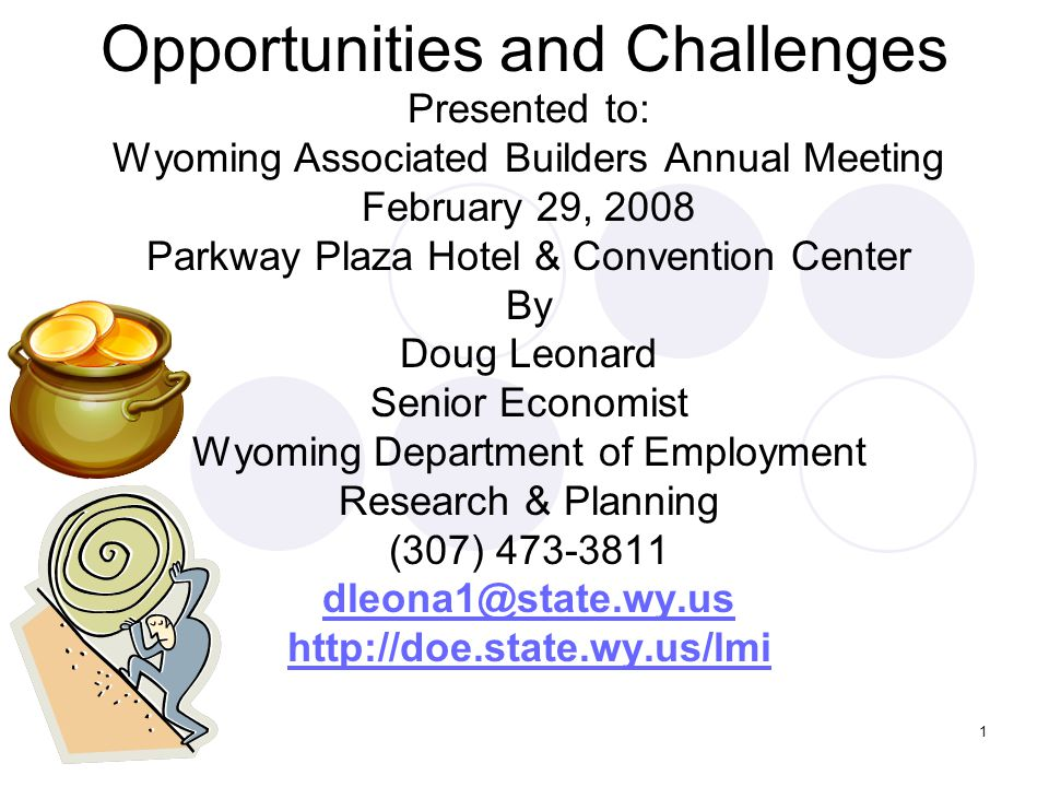 1 Opportunities and Challenges Presented to: Wyoming Associated Builders Annual Meeting February 29, 2008 Parkway Plaza Hotel & Convention Center By Doug Leonard Senior Economist Wyoming Department of Employment Research & Planning (307) 473-3811 dleona1@state.wy.us http://doe.state.wy.us/lmi