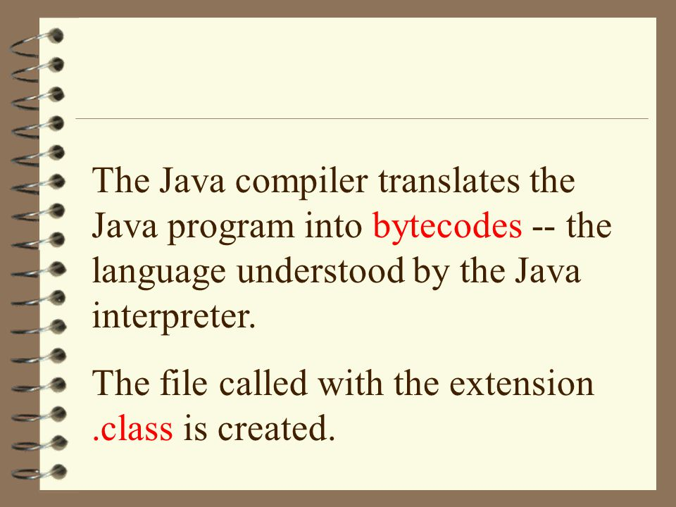 The Java compiler translates the Java program into bytecodes -- the language understood by the Java interpreter. The file called with the extension.cl