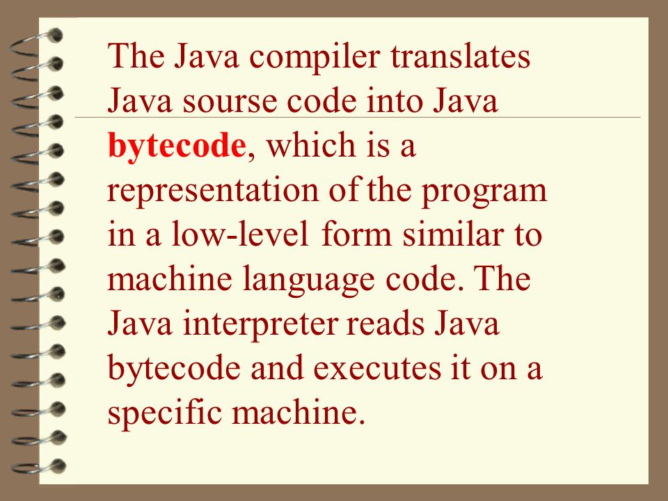 The Java compiler translates Java sourse code into Java bytecode, which is a representation of the program in a low-level form similar to machine lang