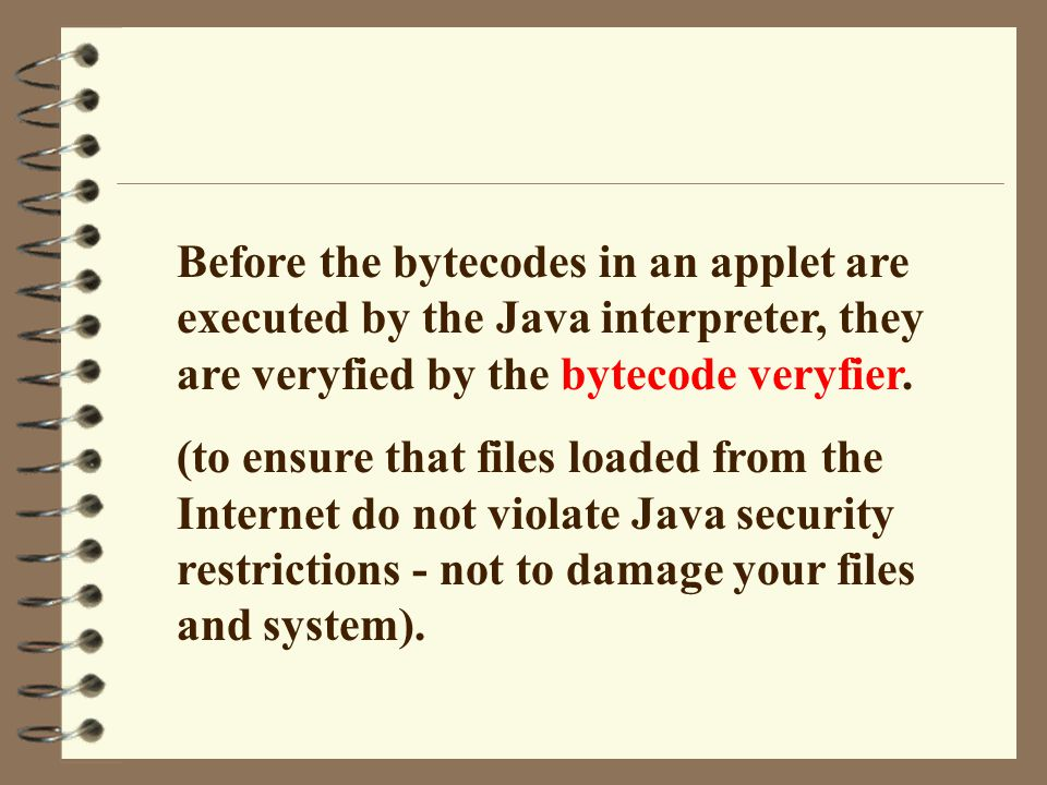 Before the bytecodes in an applet are executed by the Java interpreter, they are veryfied by the bytecode veryfier. (to ensure that files loaded from