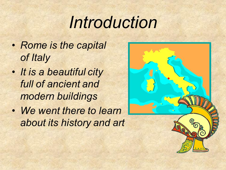 Introduction Rome is the capital of Italy It is a beautiful city full of ancient and modern buildings We went there to learn about its history and art