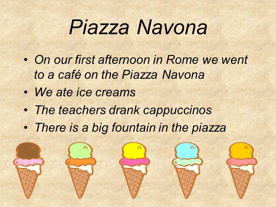 Piazza Navona On our first afternoon in Rome we went to a café on the Piazza Navona We ate ice creams The teachers drank cappuccinos There is a big fountain in the piazza