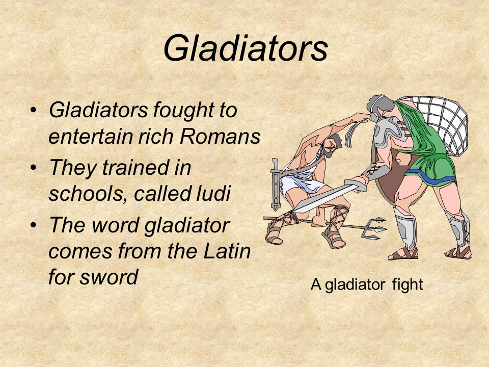Gladiators Gladiators fought to entertain rich Romans They trained in schools, called ludi The word gladiator comes from the Latin for sword A gladiator fight