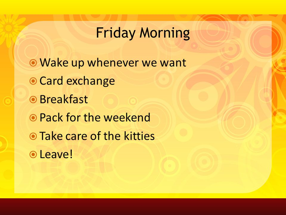 Friday Morning Wake up whenever we want Card exchange Breakfast Pack for the weekend Take care of the kitties Leave!