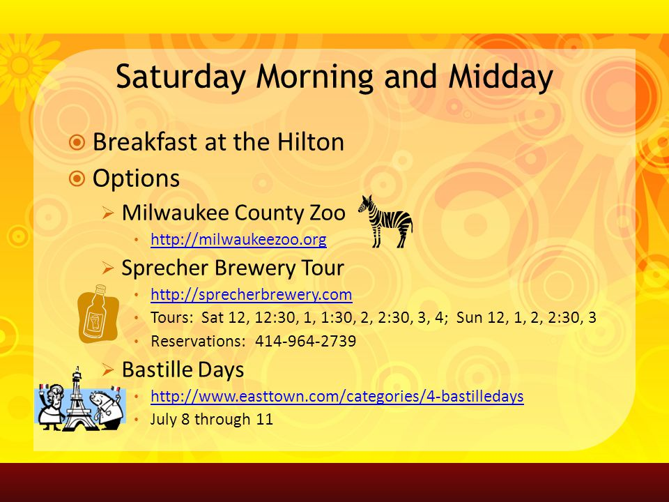 Saturday Morning and Midday Breakfast at the Hilton Options Milwaukee County Zoo http://milwaukeezoo.org Sprecher Brewery Tour http://sprecherbrewery.com Tours: Sat 12, 12:30, 1, 1:30, 2, 2:30, 3, 4; Sun 12, 1, 2, 2:30, 3 Reservations: 414-964-2739 Bastille Days http://www.easttown.com/categories/4-bastilledays July 8 through 11