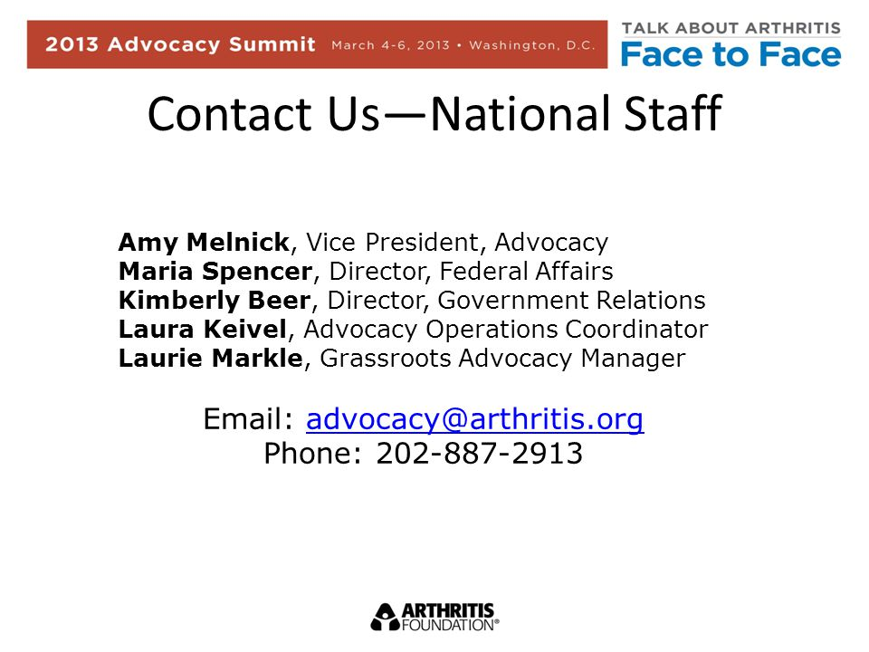 Contact UsNational Staff Amy Melnick, Vice President, Advocacy Maria Spencer, Director, Federal Affairs Kimberly Beer, Director, Government Relations Laura Keivel, Advocacy Operations Coordinator Laurie Markle, Grassroots Advocacy Manager Email: advocacy@arthritis.orgadvocacy@arthritis.org Phone: 202-887-2913