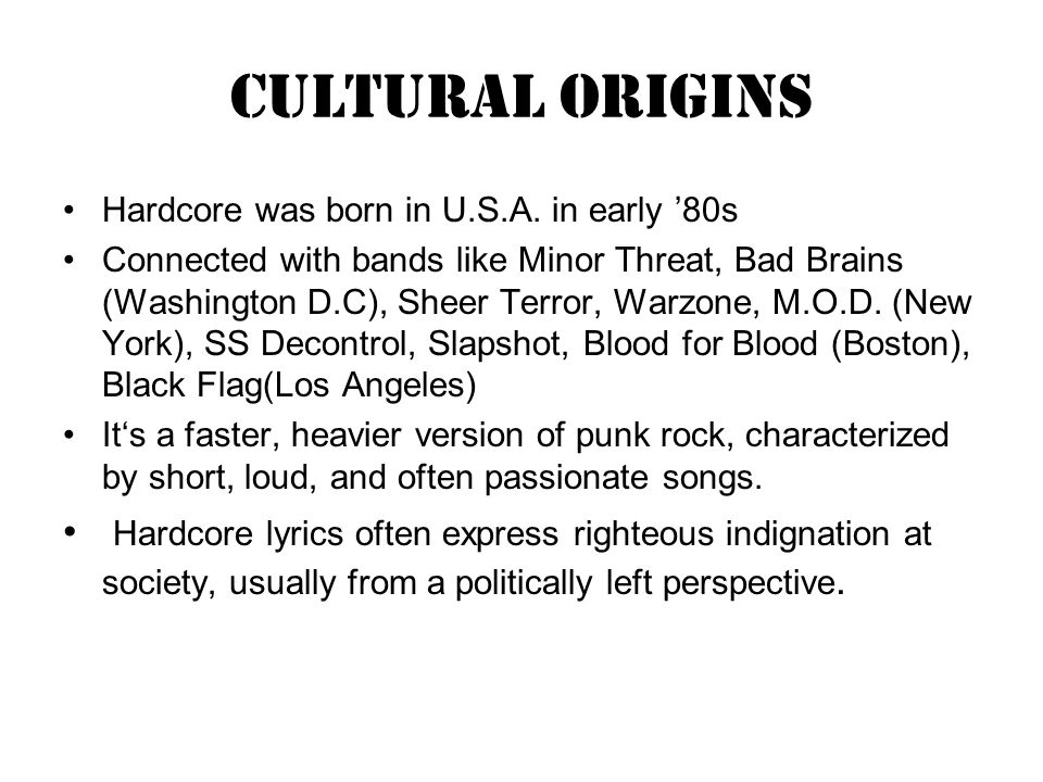Cultural origins Hardcore was born in U.S.A. in early 80s Connected with bands like Minor Threat, Bad Brains (Washington D.C), Sheer Terror, Warzone,