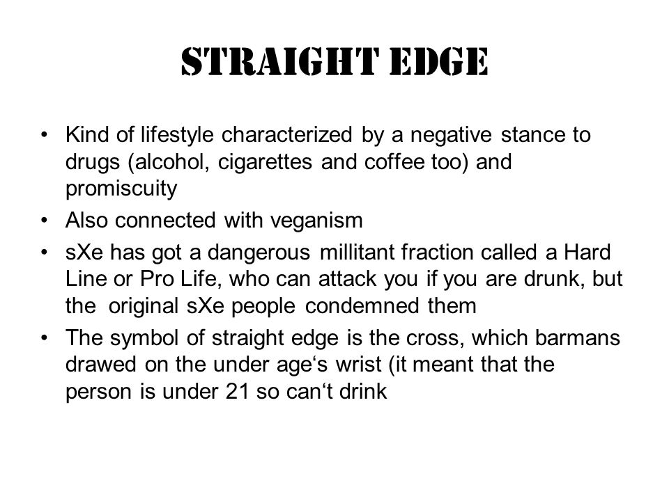 Straight Edge Kind of lifestyle characterized by a negative stance to drugs (alcohol, cigarettes and coffee too) and promiscuity Also connected with veganism sXe has got a dangerous millitant fraction called a Hard Line or Pro Life, who can attack you if you are drunk, but the original sXe people condemned them The symbol of straight edge is the cross, which barmans drawed on the under ages wrist (it meant that the person is under 21 so cant drink