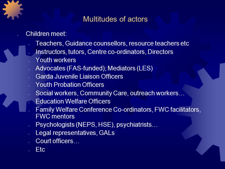 Multitudes of actors Children meet: Teachers, Guidance counsellors, resource teachers etc Instructors, tutors, Centre co-ordinators, Directors Youth workers Advocates (FAS-funded); Mediators (LES) Garda Juvenile Liaison Officers Youth Probation Officers Social workers, Community Care, outreach workers… Education Welfare Officers Family Welfare Conference Co-ordinators, FWC facilitators, FWC mentors Psychologists (NEPS, HSE), psychiatrists… Legal representatives, GALs Court officers… Etc