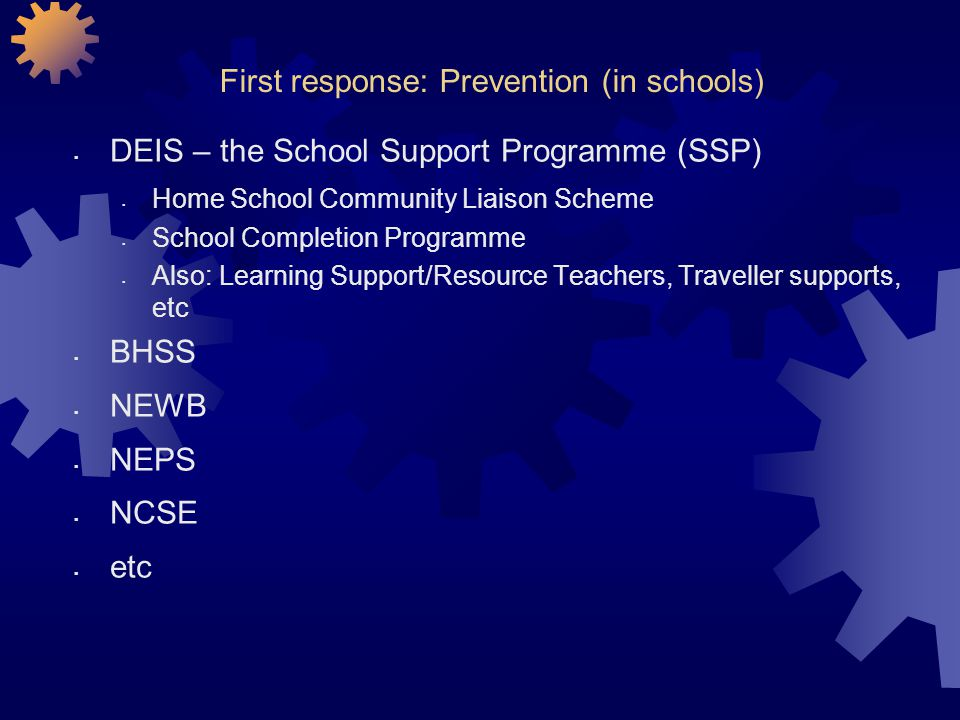 First response: Prevention (in schools) DEIS – the School Support Programme (SSP) Home School Community Liaison Scheme School Completion Programme Also: Learning Support/Resource Teachers, Traveller supports, etc BHSS NEWB NEPS NCSE etc