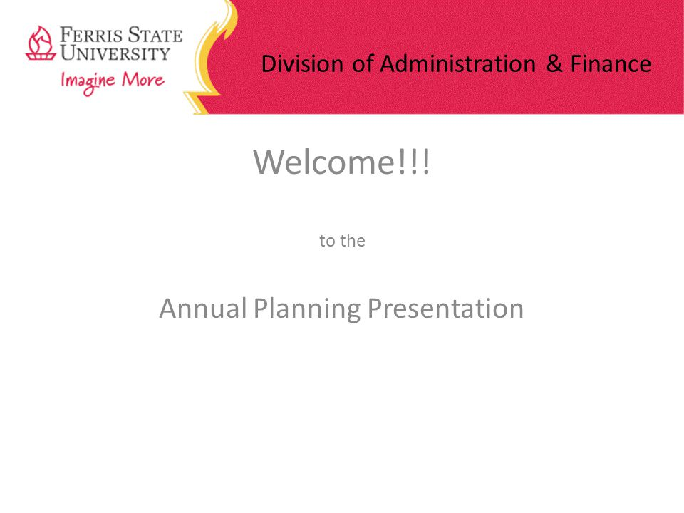 Division of Administration & Finance Welcome!!! to the Annual Planning Presentation