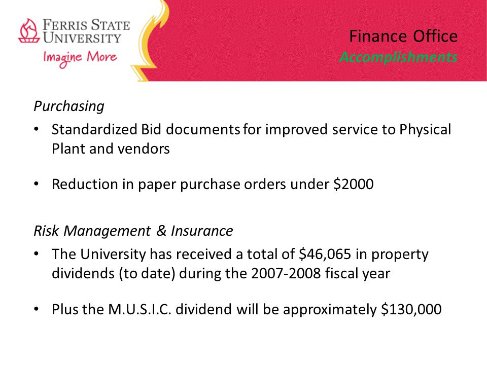 Finance Office Accomplishments Purchasing Standardized Bid documents for improved service to Physical Plant and vendors Reduction in paper purchase orders under $2000 Risk Management & Insurance The University has received a total of $46,065 in property dividends (to date) during the 2007-2008 fiscal year Plus the M.U.S.I.C.