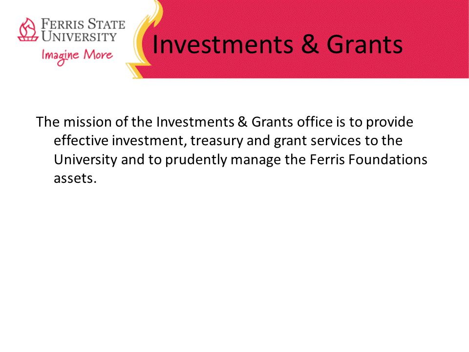 Investments & Grants The mission of the Investments & Grants office is to provide effective investment, treasury and grant services to the University and to prudently manage the Ferris Foundations assets.