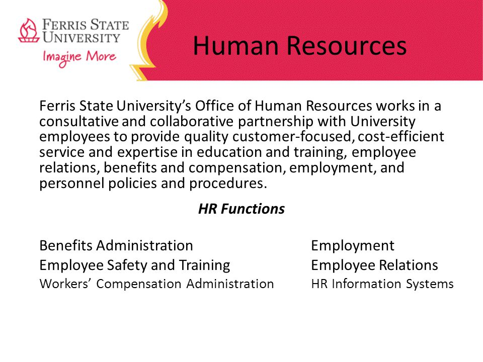 Human Resources Ferris State Universitys Office of Human Resources works in a consultative and collaborative partnership with University employees to provide quality customer-focused, cost-efficient service and expertise in education and training, employee relations, benefits and compensation, employment, and personnel policies and procedures.