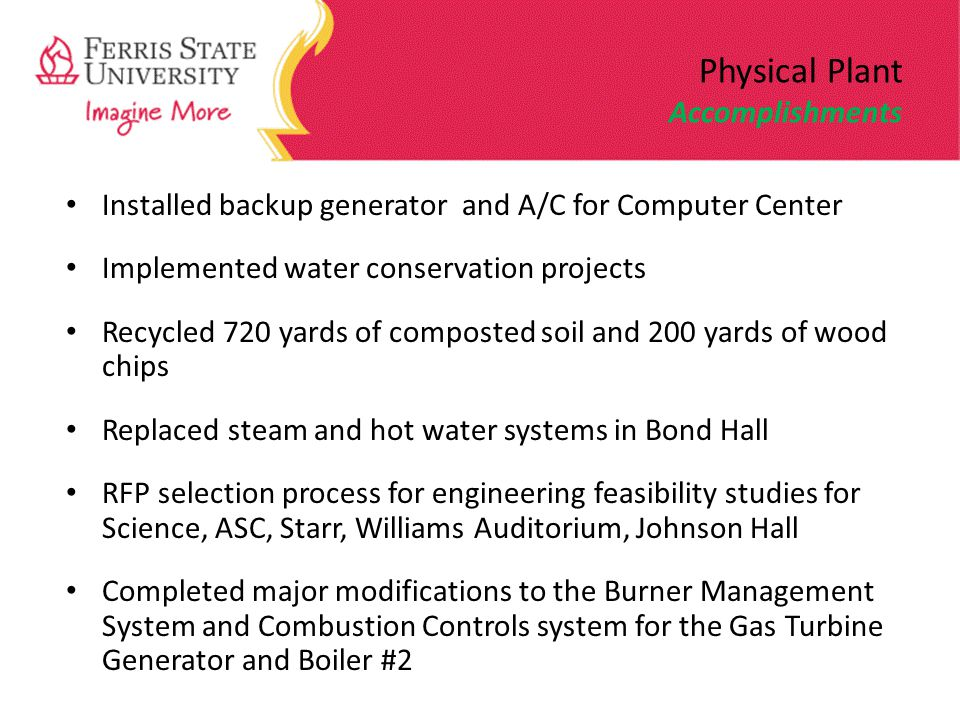 Physical Plant Accomplishments Installed backup generator and A/C for Computer Center Implemented water conservation projects Recycled 720 yards of composted soil and 200 yards of wood chips Replaced steam and hot water systems in Bond Hall RFP selection process for engineering feasibility studies for Science, ASC, Starr, Williams Auditorium, Johnson Hall Completed major modifications to the Burner Management System and Combustion Controls system for the Gas Turbine Generator and Boiler #2