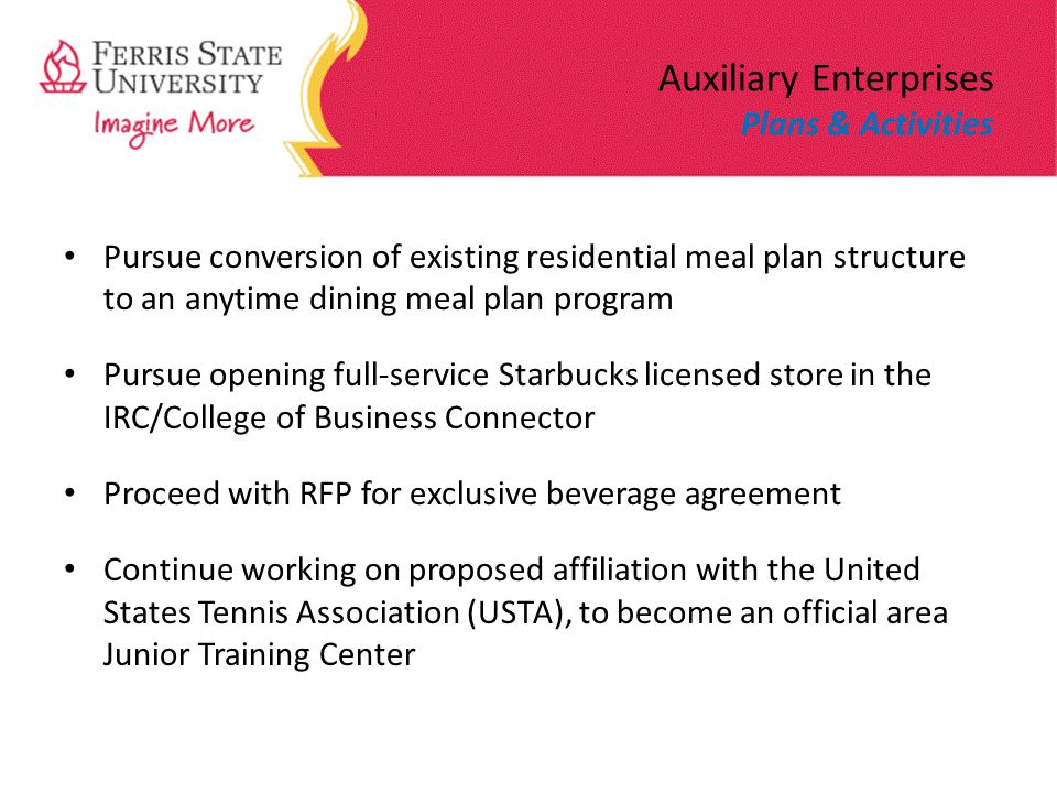 Auxiliary Enterprises Plans & Activities Pursue conversion of existing residential meal plan structure to an anytime dining meal plan program Pursue opening full-service Starbucks licensed store in the IRC/College of Business Connector Proceed with RFP for exclusive beverage agreement Continue working on proposed affiliation with the United States Tennis Association (USTA), to become an official area Junior Training Center