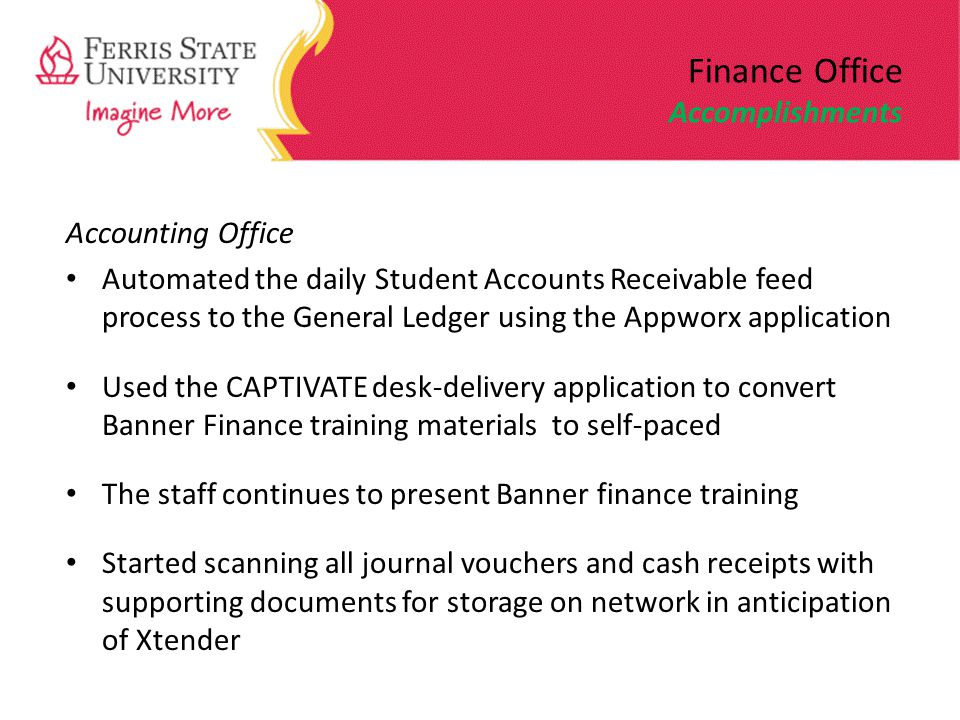 Finance Office Accomplishments Accounting Office Automated the daily Student Accounts Receivable feed process to the General Ledger using the Appworx application Used the CAPTIVATE desk-delivery application to convert Banner Finance training materials to self-paced The staff continues to present Banner finance training Started scanning all journal vouchers and cash receipts with supporting documents for storage on network in anticipation of Xtender