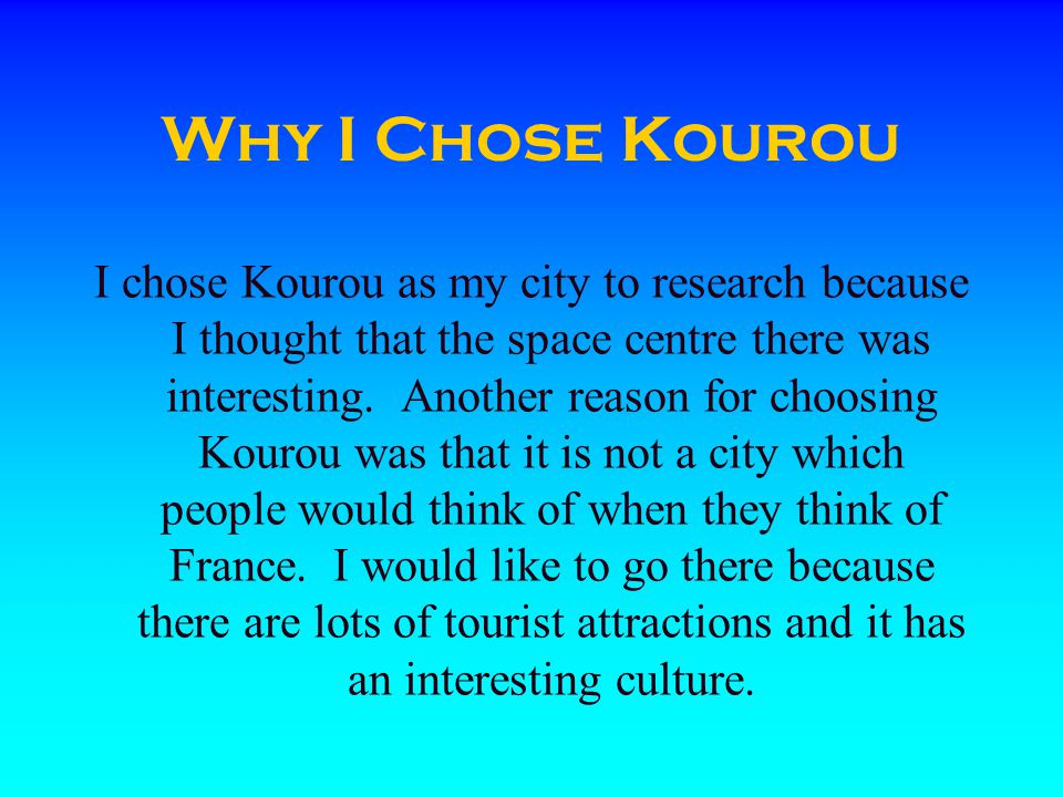 Why I Chose Kourou I chose Kourou as my city to research because I thought that the space centre there was interesting.