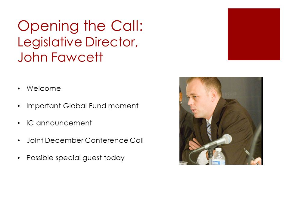 Opening the Call: Legislative Director, John Fawcett Welcome Important Global Fund moment IC announcement Joint December Conference Call Possible special guest today