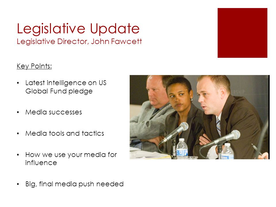 Legislative Update Legislative Director, John Fawcett Key Points: Latest intelligence on US Global Fund pledge Media successes Media tools and tactics How we use your media for influence Big, final media push needed