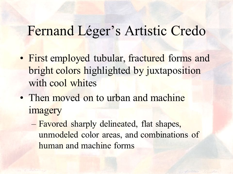Fernand Légers Artistic Credo First employed tubular, fractured forms and bright colors highlighted by juxtaposition with cool whites Then moved on to urban and machine imagery –Favored sharply delineated, flat shapes, unmodeled color areas, and combinations of human and machine forms
