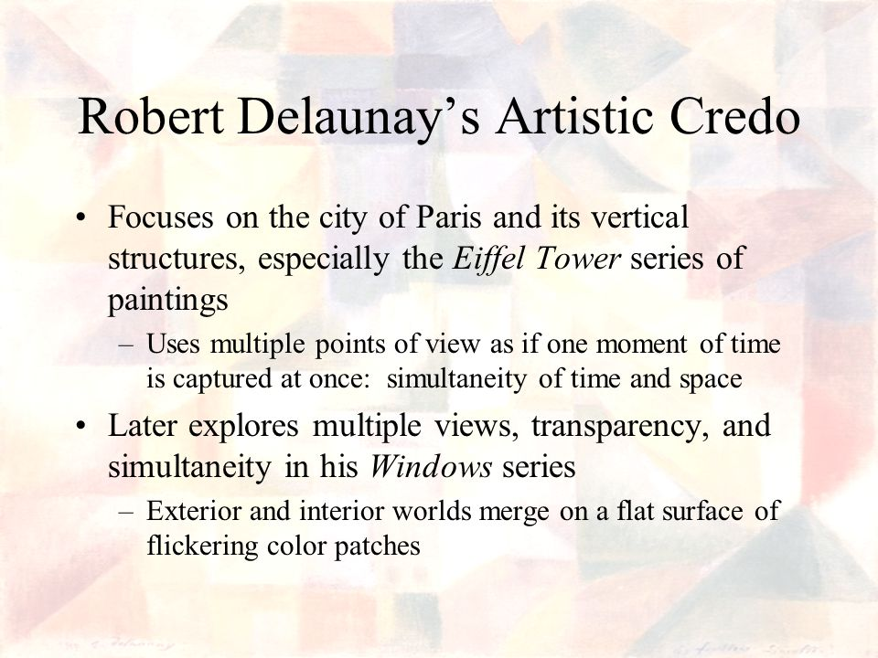 Robert Delaunays Artistic Credo Focuses on the city of Paris and its vertical structures, especially the Eiffel Tower series of paintings –Uses multiple points of view as if one moment of time is captured at once: simultaneity of time and space Later explores multiple views, transparency, and simultaneity in his Windows series –Exterior and interior worlds merge on a flat surface of flickering color patches