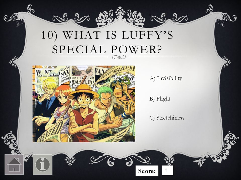 10) WHAT IS LUFFYS SPECIAL POWER? A) Invisibility C) Stretchiness B) Flight Score: 1