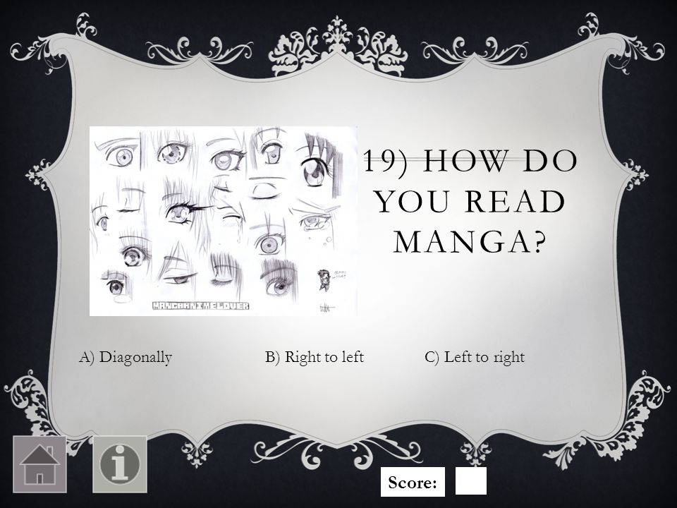 19) HOW DO YOU READ MANGA? A) DiagonallyC) Left to rightB) Right to left Score: