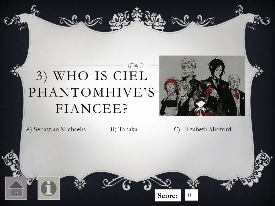 3) WHO IS CIEL PHANTOMHIVES FIANCEE A) Sebastian MichaelisC) Elizabeth MidfordB) Tanaka Score: 0