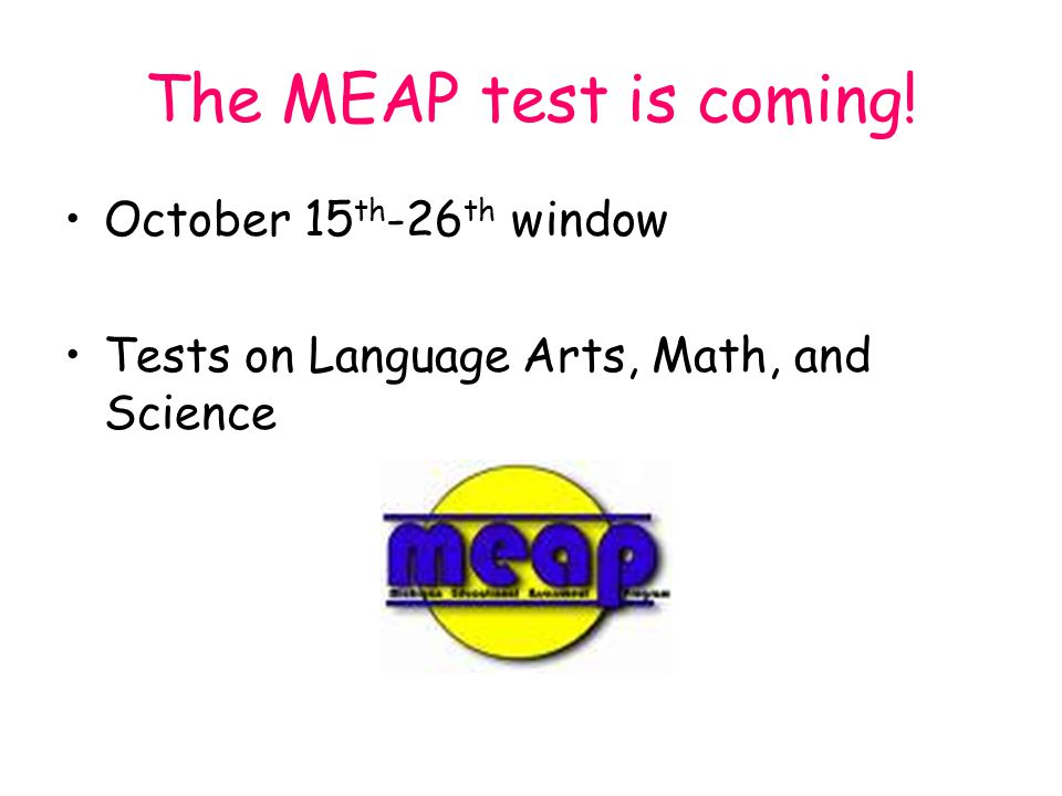 The MEAP test is coming! October 15 th -26 th window Tests on Language Arts, Math, and Science