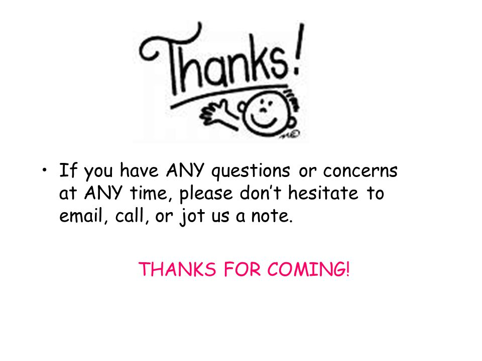 If you have ANY questions or concerns at ANY time, please dont hesitate to email, call, or jot us a note.