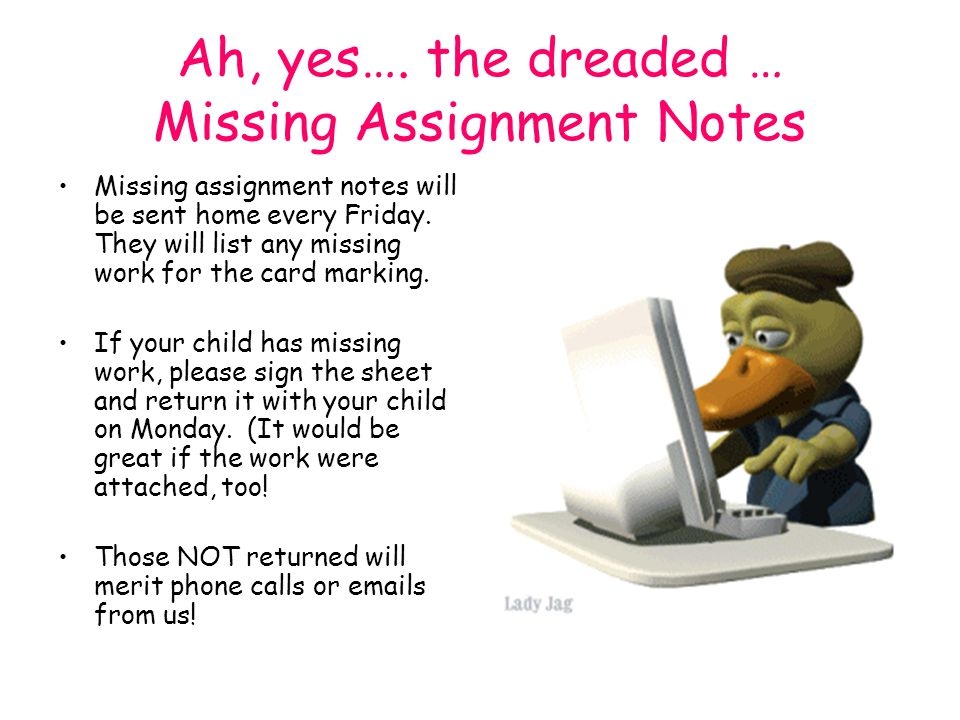 Ah, yes…. the dreaded … Missing Assignment Notes Missing assignment notes will be sent home every Friday. They will list any missing work for the card