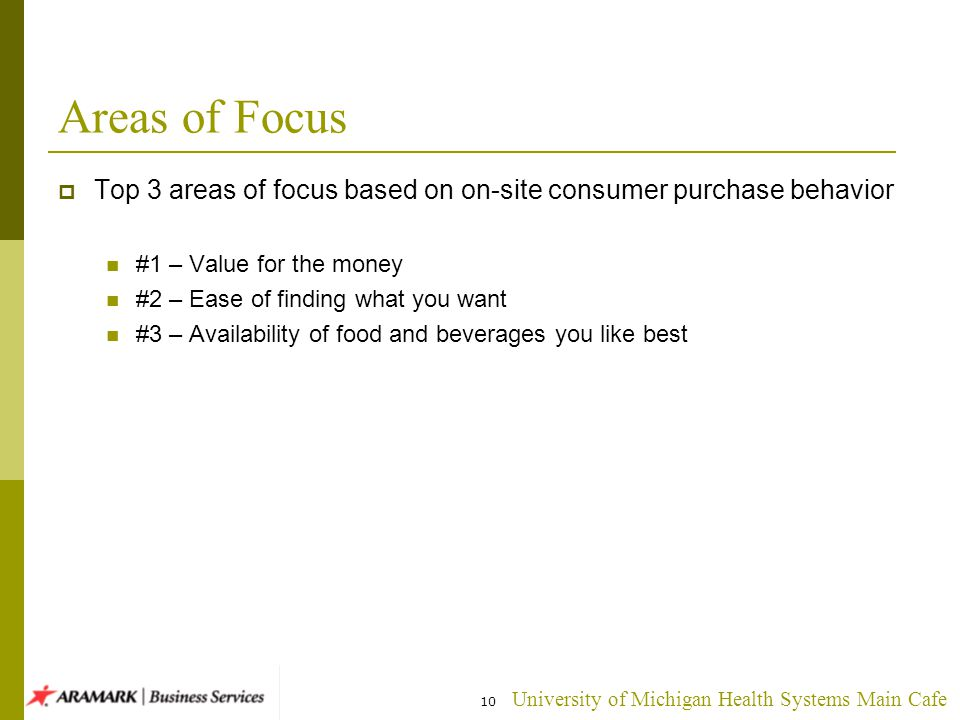 University of Michigan Health Systems Main Cafe Areas of Focus Top 3 areas of focus based on on-site consumer purchase behavior #1 – Value for the money #2 – Ease of finding what you want #3 – Availability of food and beverages you like best 10