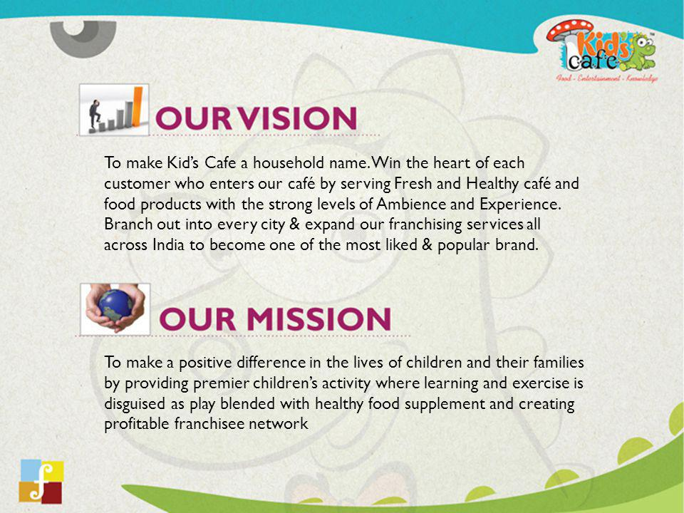 To make Kids Cafe a household name. Win the heart of each customer who enters our café by serving Fresh and Healthy café and food products with the st