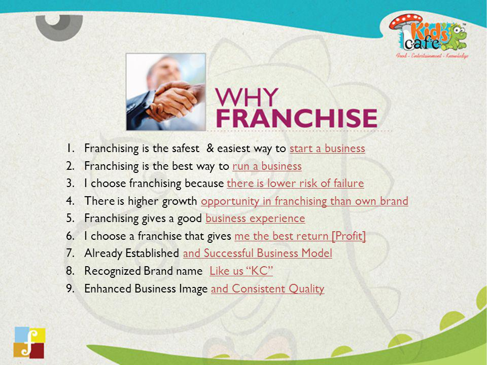 1.Franchising is the safest & easiest way to start a business 2.Franchising is the best way to run a business 3.I choose franchising because there is