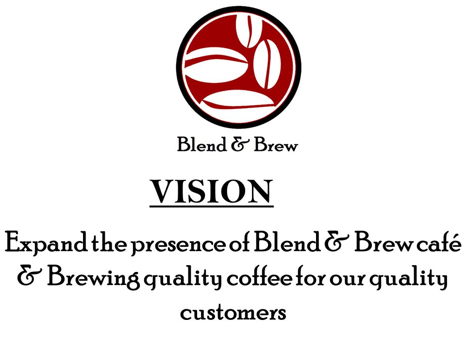 VISION Expand the presence of Blend & Brew café & Brewing quality coffee for our quality customers