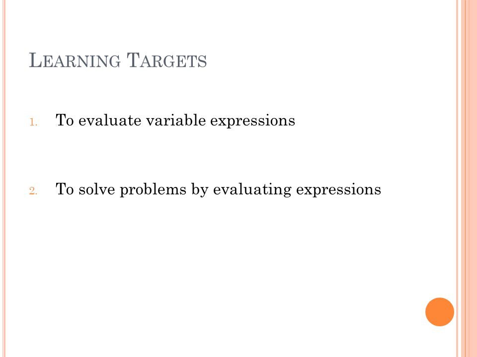 L EARNING T ARGETS 1. To evaluate variable expressions 2.