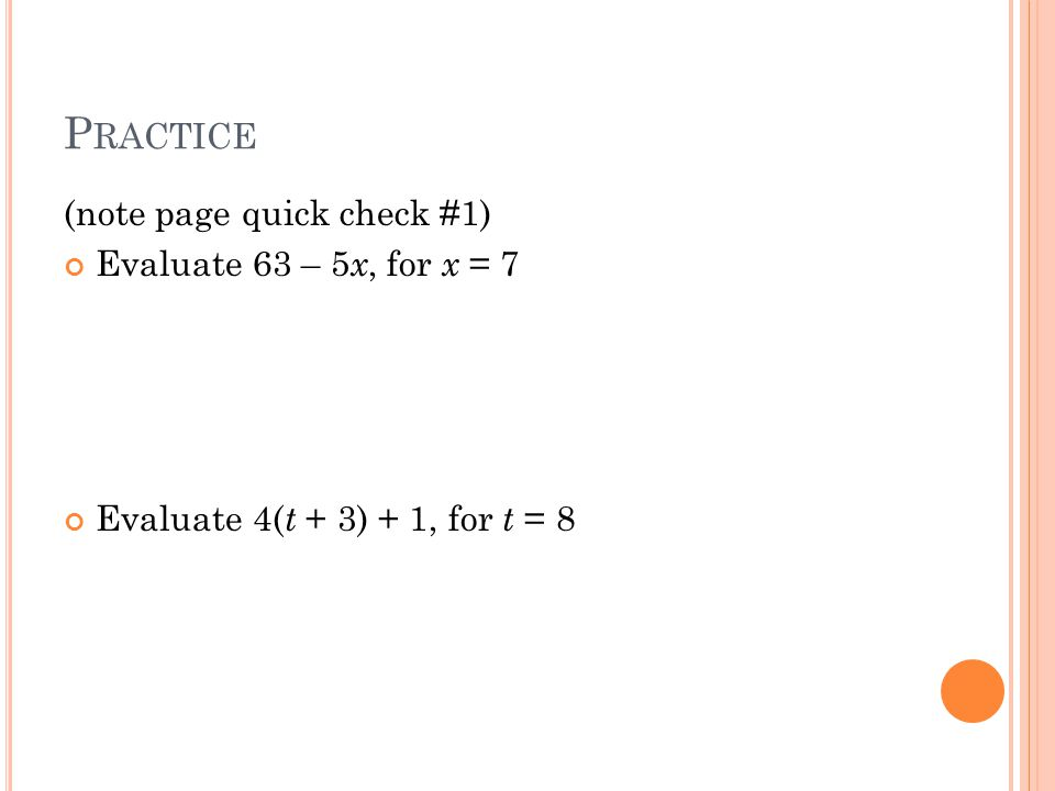 P RACTICE (note page quick check #1) Evaluate 63 – 5 x, for x = 7 Evaluate 4( t + 3) + 1, for t = 8