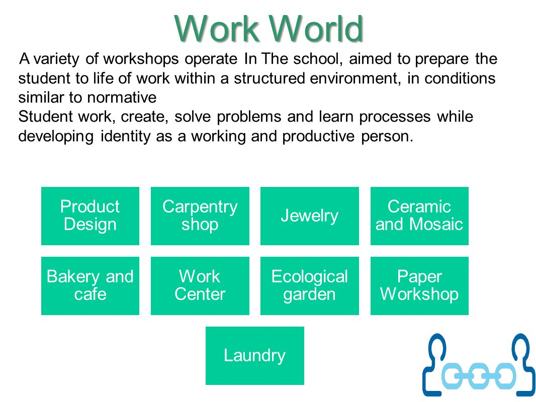 Work World A variety of workshops operate In The school, aimed to prepare the student to life of work within a structured environment, in conditions s