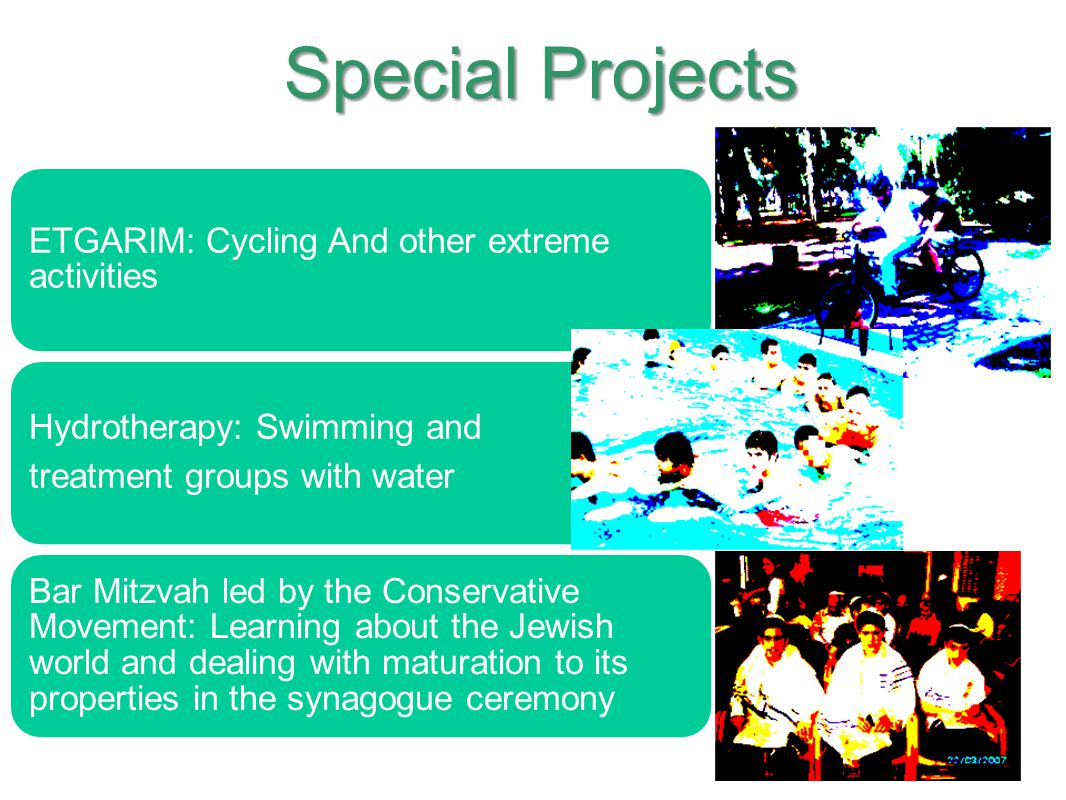 ETGARIM: Cycling And other extreme activities Hydrotherapy: Swimming and treatment groups with water Bar Mitzvah led by the Conservative Movement: Lea