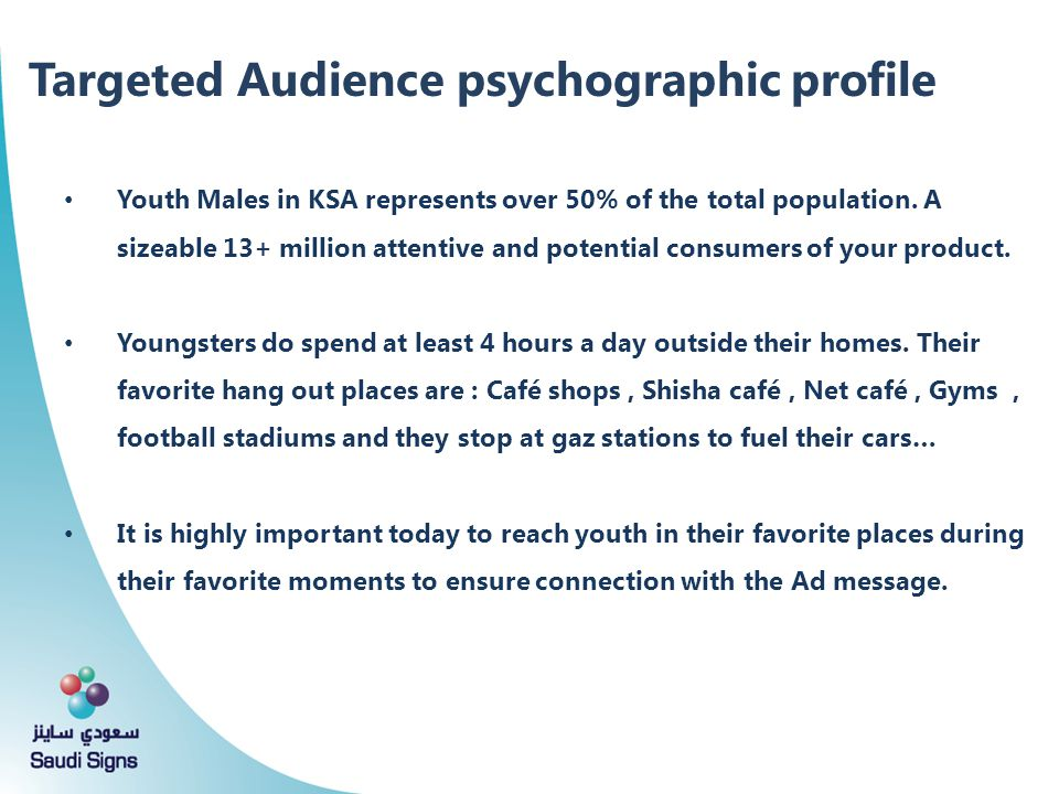 Targeted Audience psychographic profile Youth Males in KSA represents over 50% of the total population. A sizeable 13+ million attentive and potential