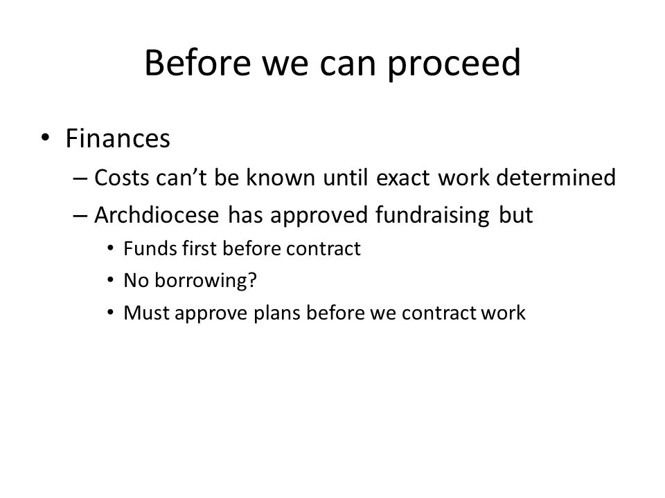 Before we can proceed Finances – Costs cant be known until exact work determined – Archdiocese has approved fundraising but Funds first before contract No borrowing.