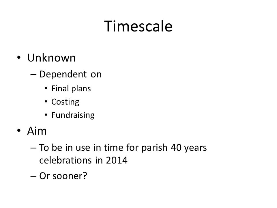 Timescale Unknown – Dependent on Final plans Costing Fundraising Aim – To be in use in time for parish 40 years celebrations in 2014 – Or sooner