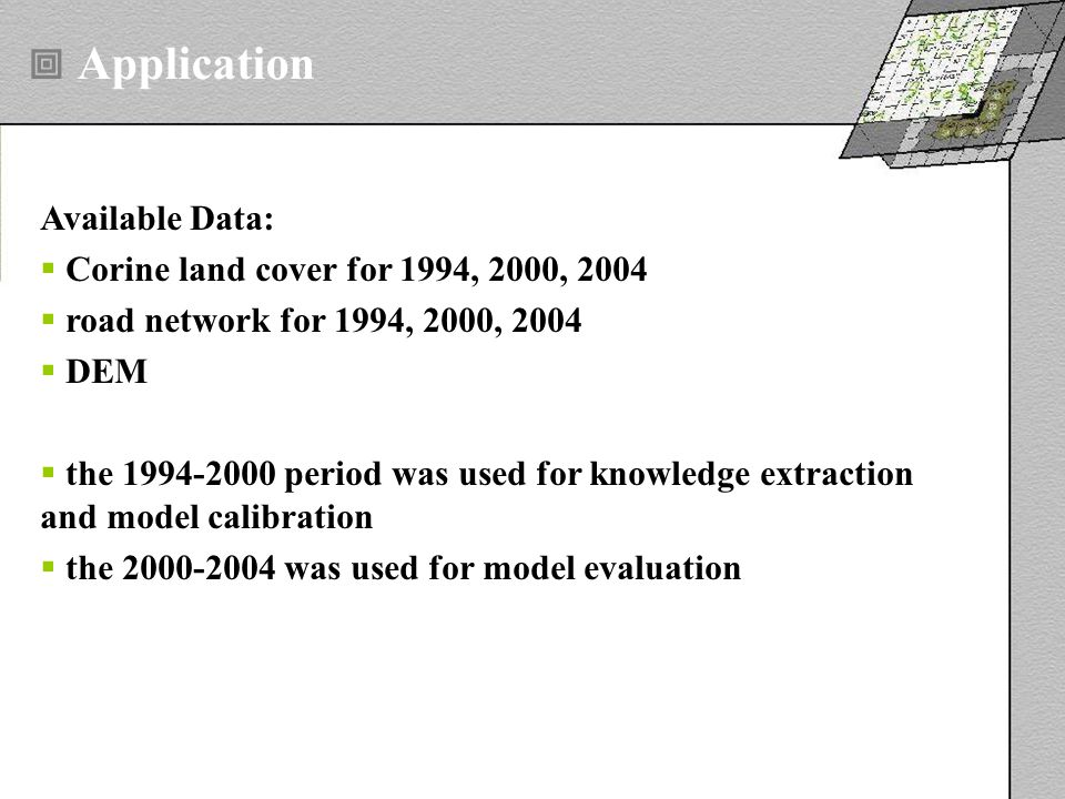 Available Data: Corine land cover for 1994, 2000, 2004 road network for 1994, 2000, 2004 DEM the 1994-2000 period was used for knowledge extraction and model calibration the 2000-2004 was used for model evaluation Application