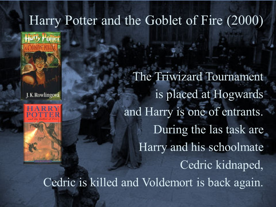 Harry Potter and the Goblet of Fire (2000) The Triwizard Tournament is placed at Hogwards and Harry is one of entrants.